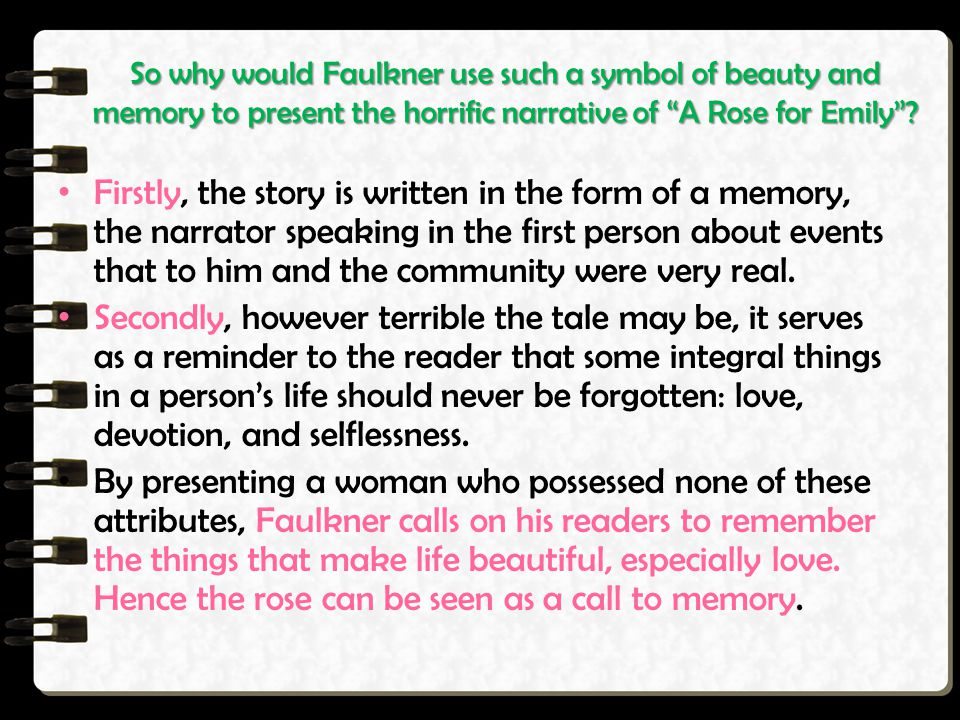 So why would Faulkner use such a symbol of beauty and memory to present the horrific narrative of A Rose for Emily