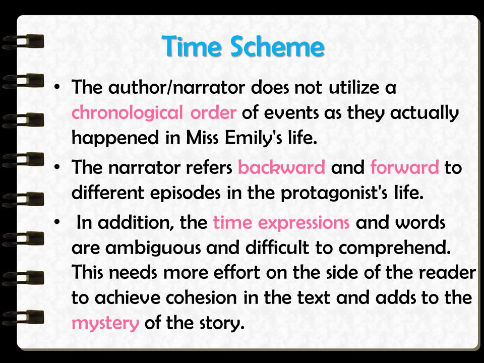 Time Scheme The author/narrator does not utilize a chronological order of events as they actually happened in Miss Emily s life.