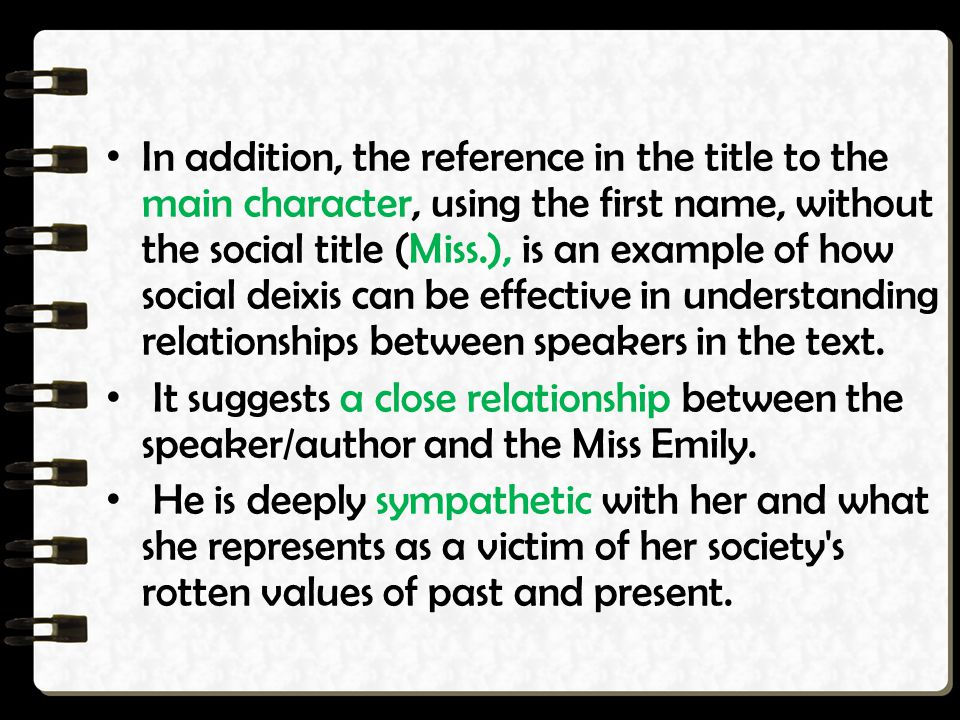 In addition, the reference in the title to the main character, using the first name, without the social title (Miss.), is an example of how social deixis can be effective in understanding relationships between speakers in the text.