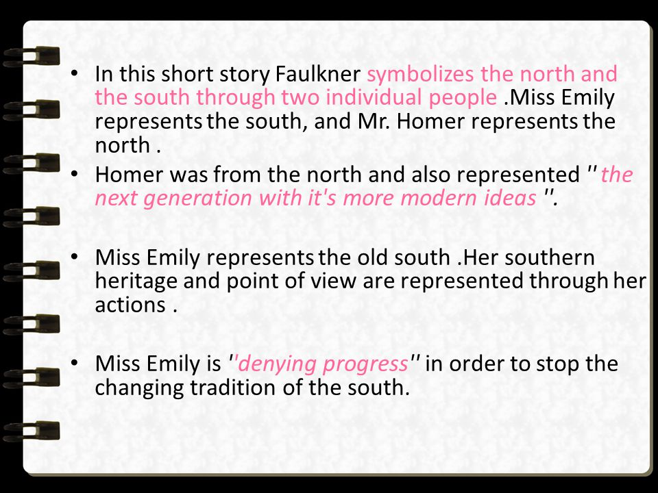 In this short story Faulkner symbolizes the north and the south through two individual people .Miss Emily represents the south, and Mr. Homer represents the north .
