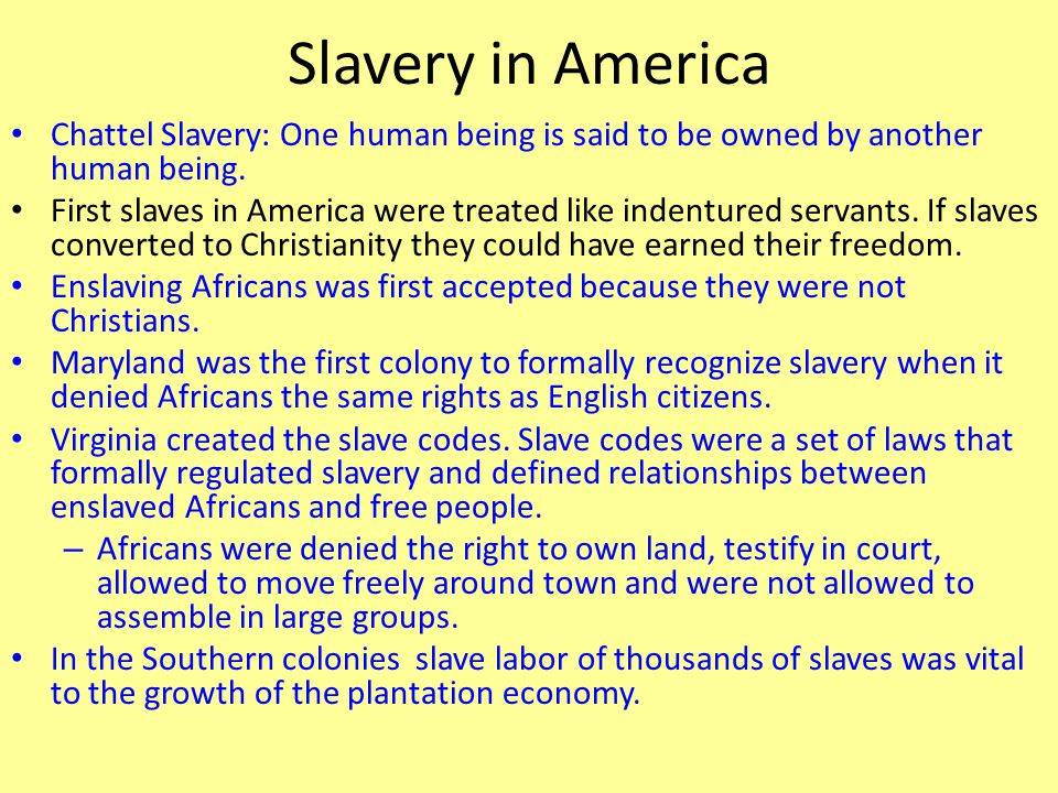 Slavery in America Chattel Slavery: One human being is said to be owned by another human being.