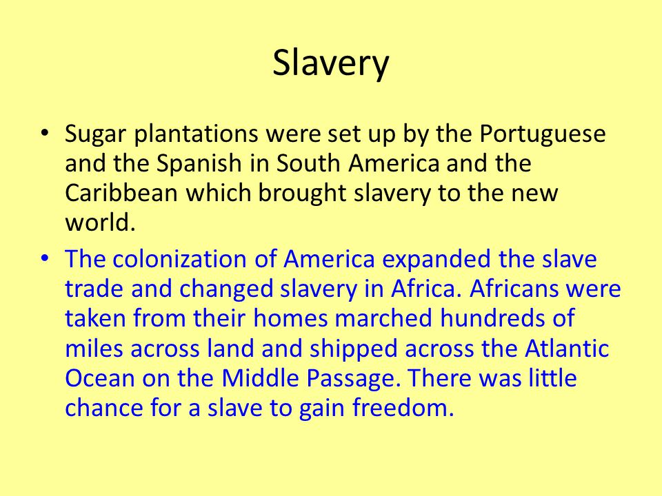 Slavery Sugar plantations were set up by the Portuguese and the Spanish in South America and the Caribbean which brought slavery to the new world.