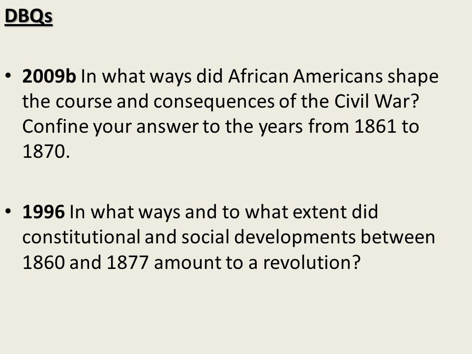 DBQs 2009b In what ways did African Americans shape the course and consequences of the Civil War Confine your answer to the years from 1861 to 1870.