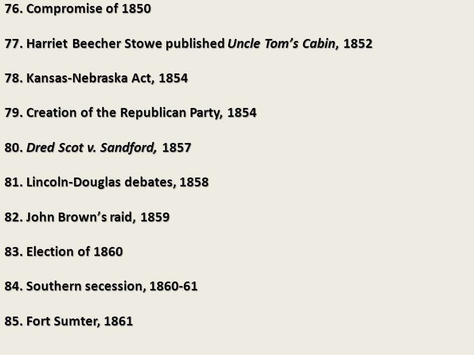 76. Compromise of 1850 77. Harriet Beecher Stowe published Uncle Tom's Cabin, 1852. 78. Kansas-Nebraska Act, 1854.