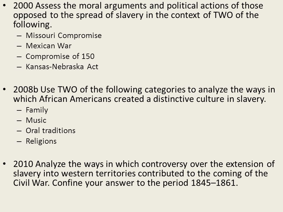 2000 Assess the moral arguments and political actions of those opposed to the spread of slavery in the context of TWO of the following.
