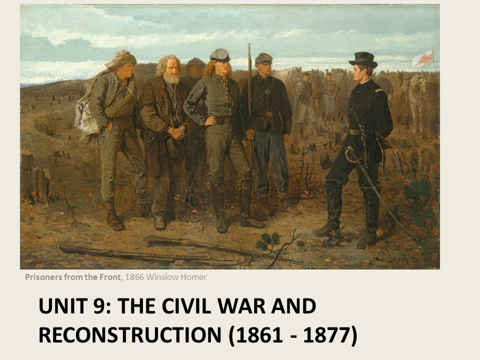 Unit 9: The Civil War and Reconstruction (1861 - 1877)