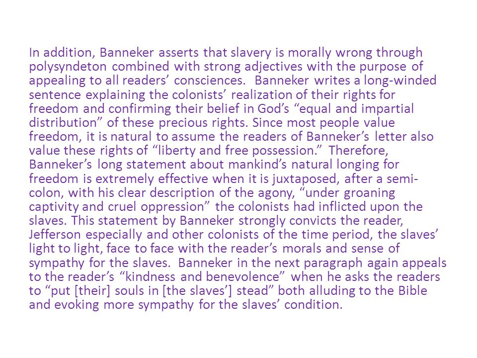 In addition, Banneker asserts that slavery is morally wrong through polysyndeton combined with strong adjectives with the purpose of appealing to all readers' consciences.