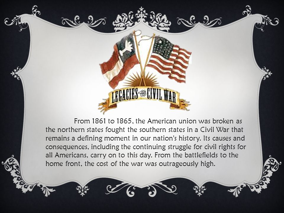 From 1861 to 1865, the American union was broken as the northern states fought the southern states in a Civil War that remains a defining moment in our nation s history.