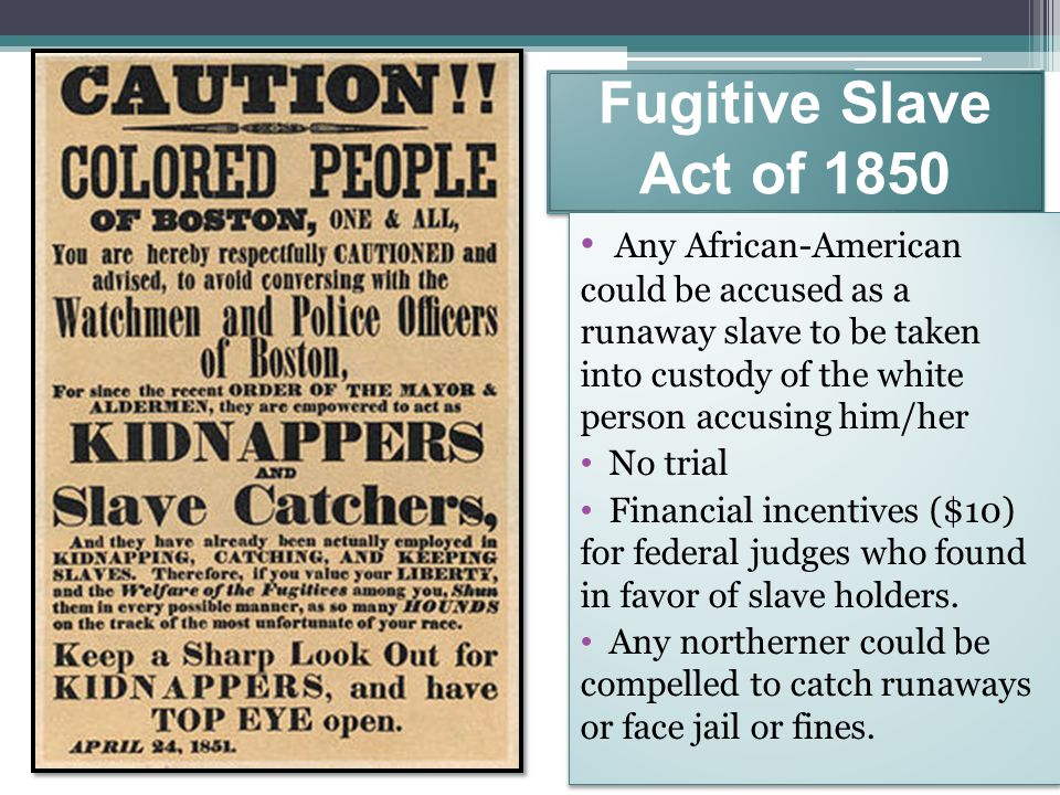 Fugitive Slave Act of 1850 Any African-American could be accused as a runaway slave to be taken into custody of the white person accusing him/her.