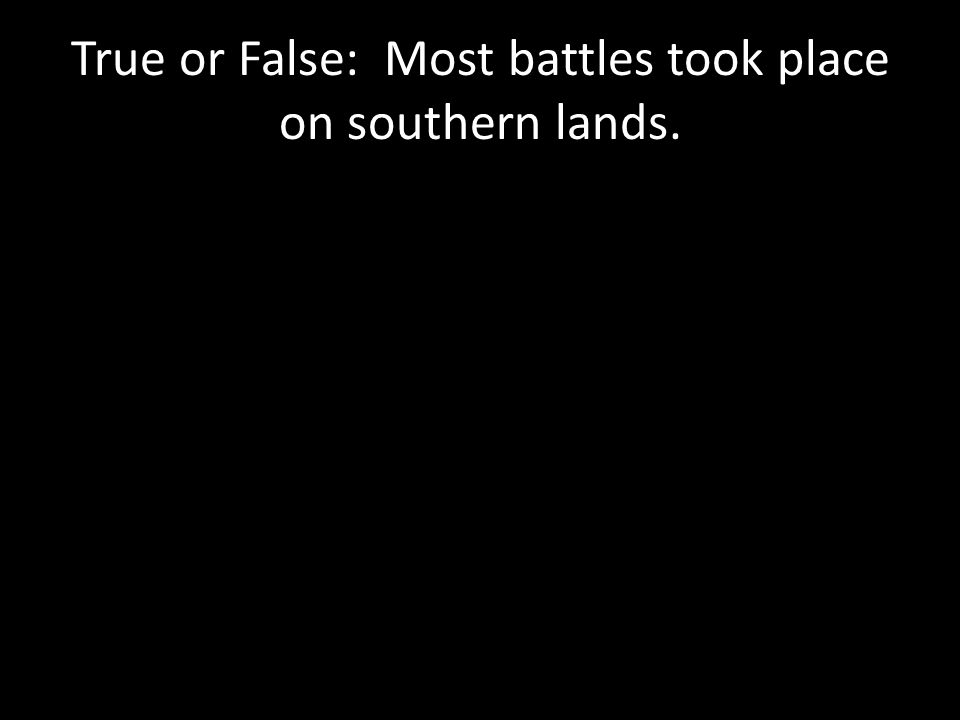 True or False: Most battles took place on southern lands.