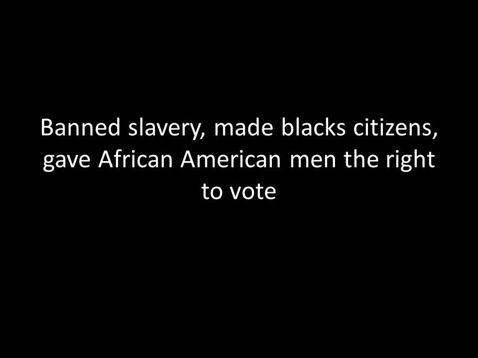 Banned slavery, made blacks citizens, gave African American men the right to vote