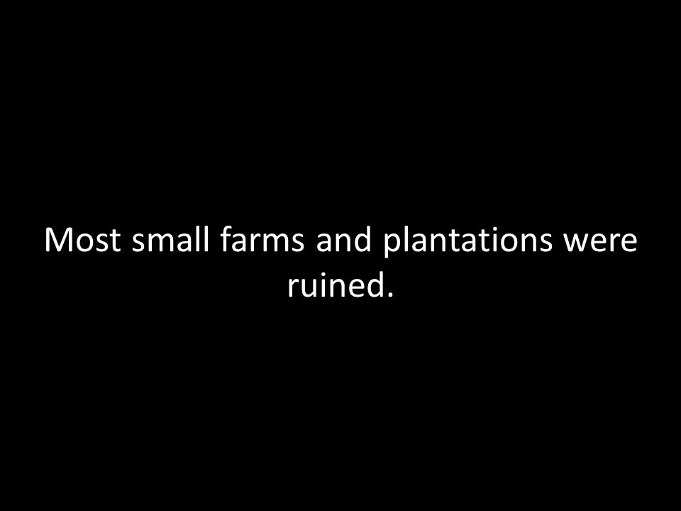 Most small farms and plantations were ruined.
