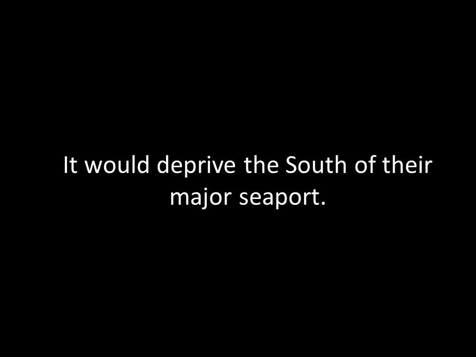 It would deprive the South of their major seaport.
