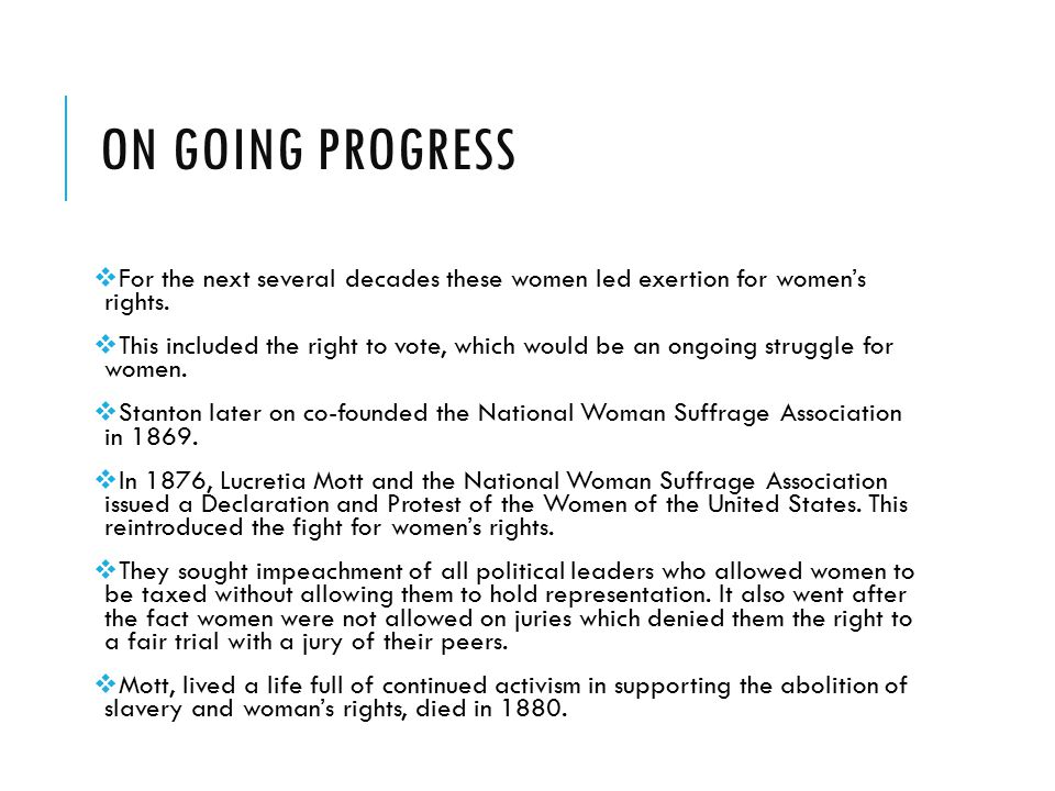 On going progress For the next several decades these women led exertion for women's rights.