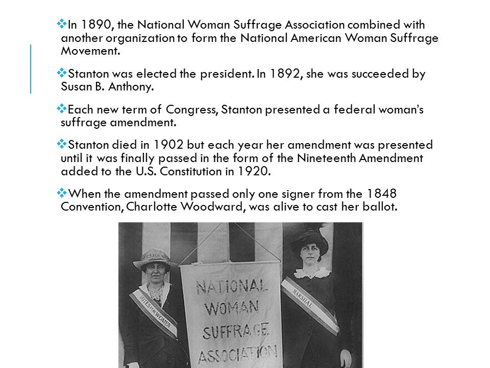 In 1890, the National Woman Suffrage Association combined with another organization to form the National American Woman Suffrage Movement.
