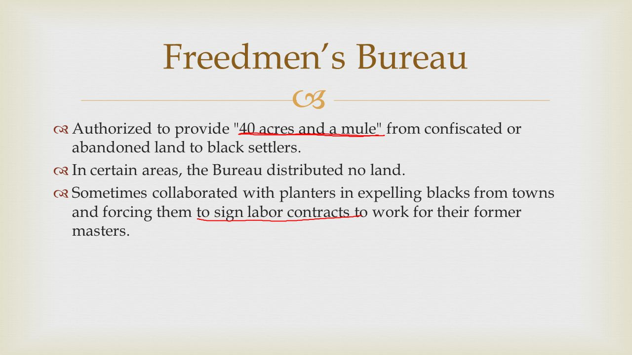 Freedmen's Bureau Authorized to provide 40 acres and a mule from confiscated or abandoned land to black settlers.