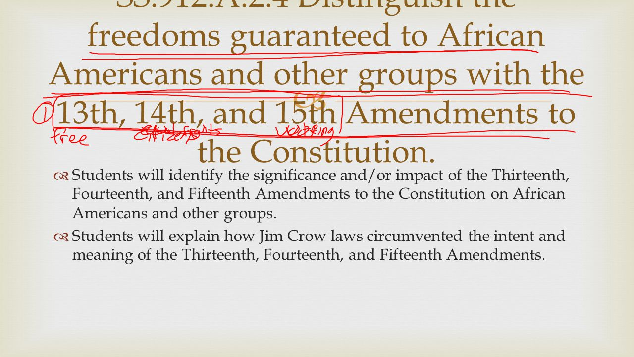 SS.912.A.2.4 Distinguish the freedoms guaranteed to African Americans and other groups with the 13th, 14th, and 15th Amendments to the Constitution.