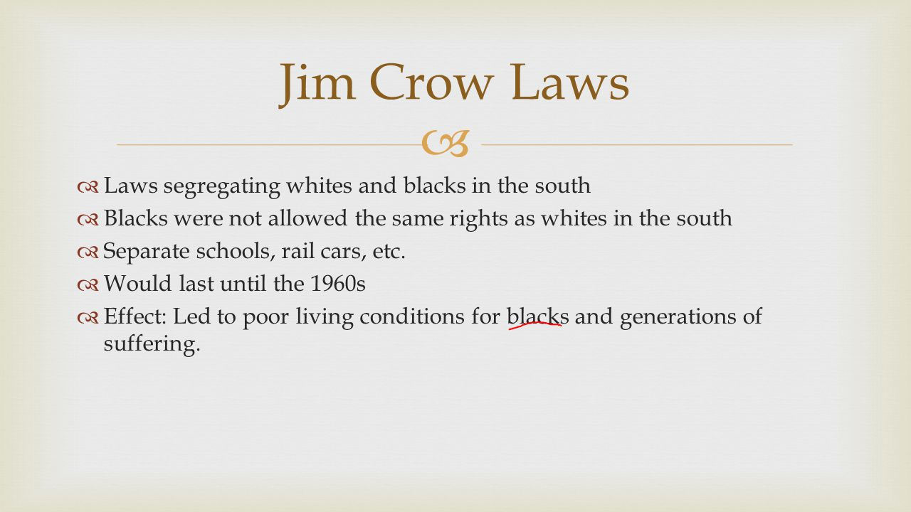 Jim Crow Laws Laws segregating whites and blacks in the south