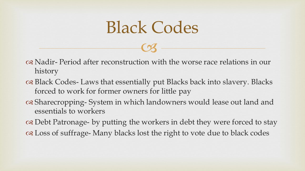 Black Codes Nadir- Period after reconstruction with the worse race relations in our history.