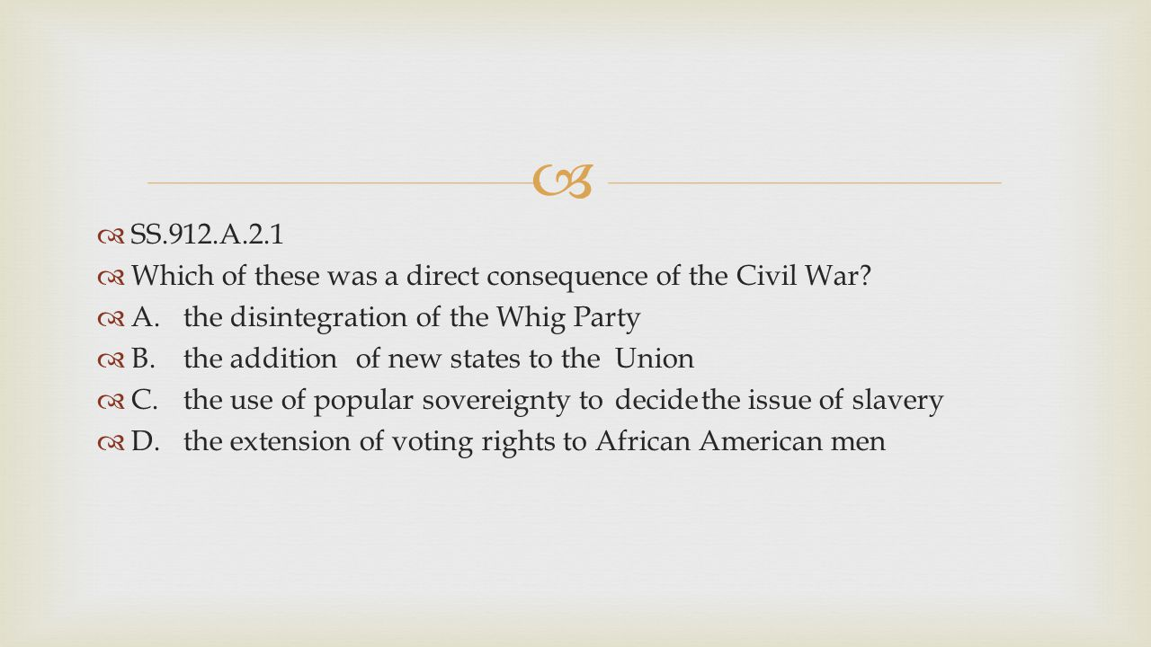 SS.912.A.2.1 Which of these was a direct consequence of the Civil War A. the disintegration of the Whig Party.