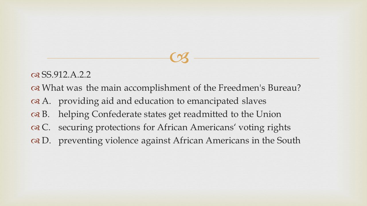 SS.912.A.2.2 What was the main accomplishment of the Freedmen s Bureau A. providing aid and education to emancipated slaves.