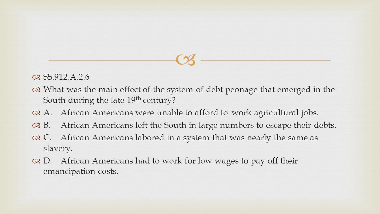SS.912.A.2.6 What was the main effect of the system of debt peonage that emerged in the South during the late 19th century
