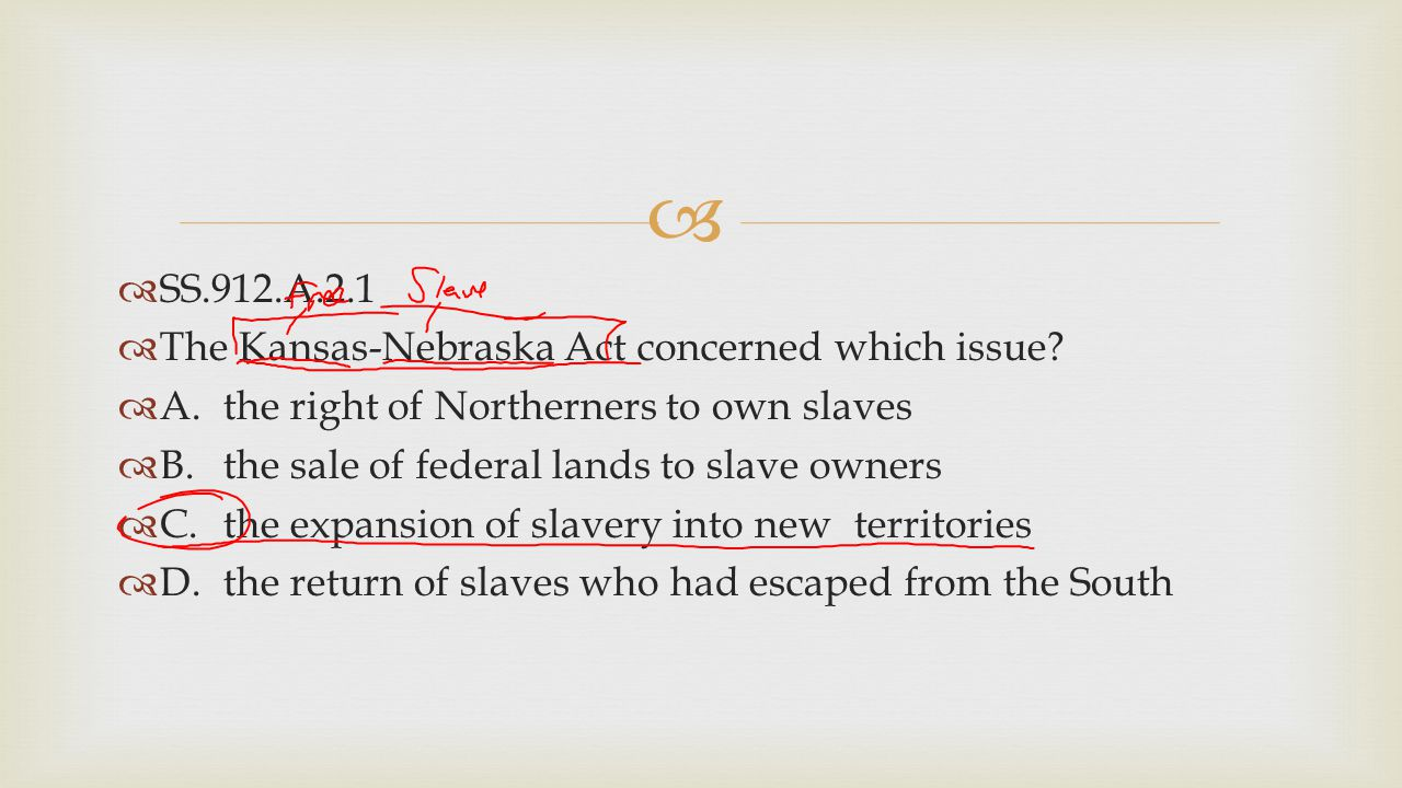 SS.912.A.2.1 The Kansas-Nebraska Act concerned which issue A. the right of Northerners to own slaves.