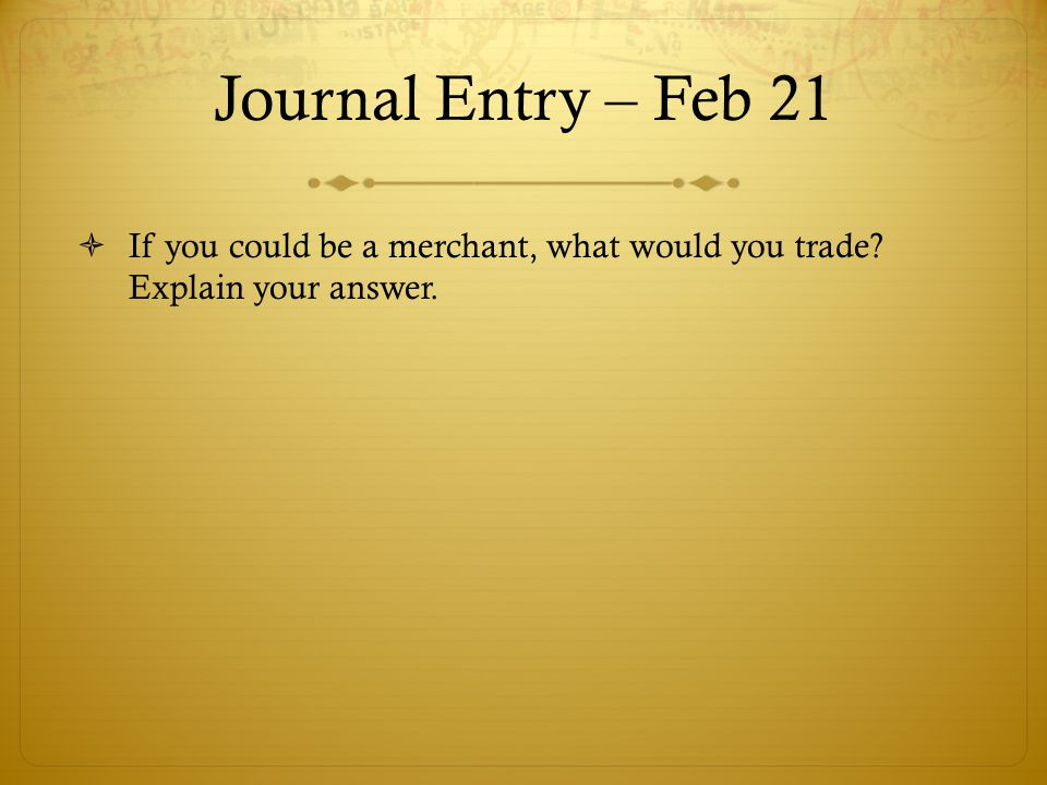 Journal Entry – Feb 21 If you could be a merchant, what would you trade Explain your answer.