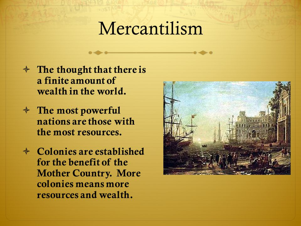 Mercantilism The thought that there is a finite amount of wealth in the world. The most powerful nations are those with the most resources.