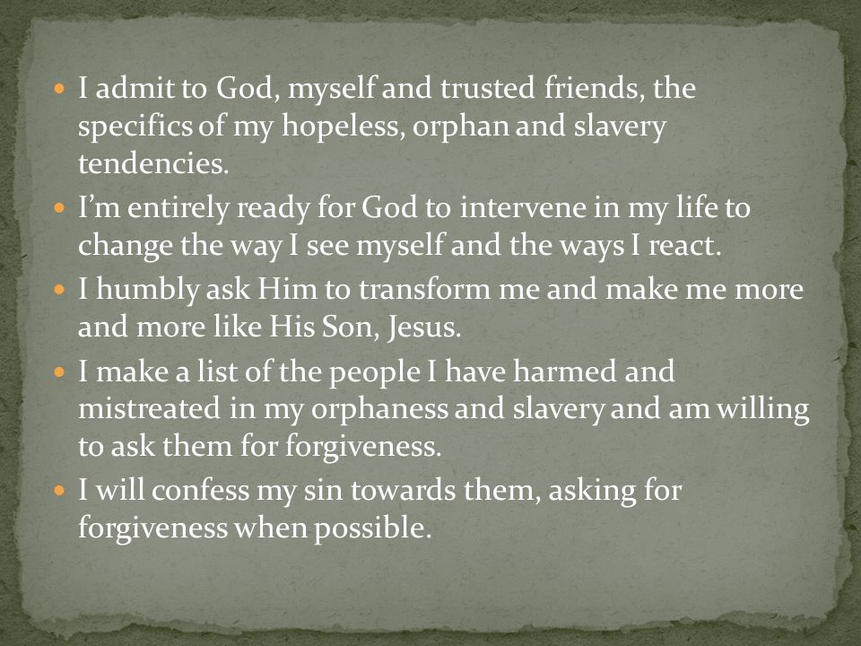 I admit to God, myself and trusted friends, the specifics of my hopeless, orphan and slavery tendencies.