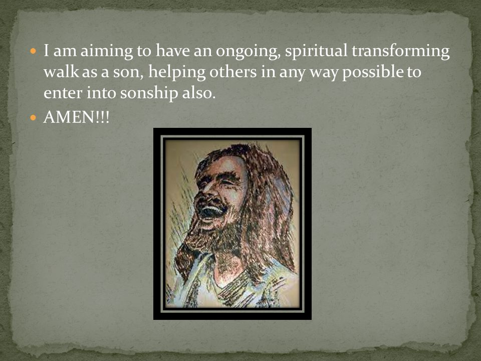 I am aiming to have an ongoing, spiritual transforming walk as a son, helping others in any way possible to enter into sonship also.