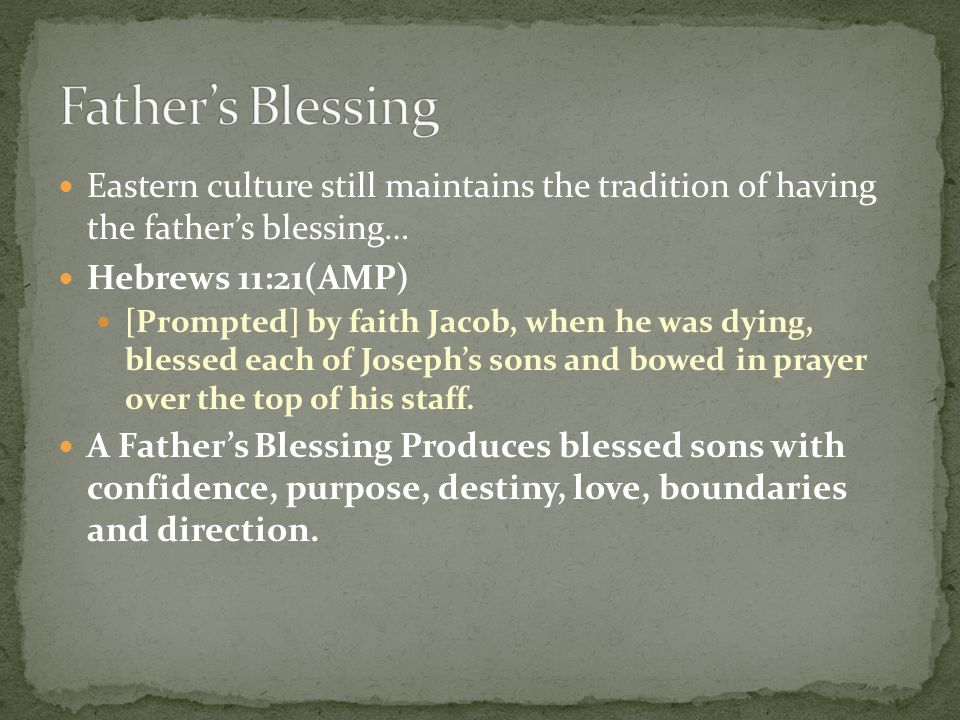 Father's Blessing Eastern culture still maintains the tradition of having the father's blessing… Hebrews 11:21(AMP)