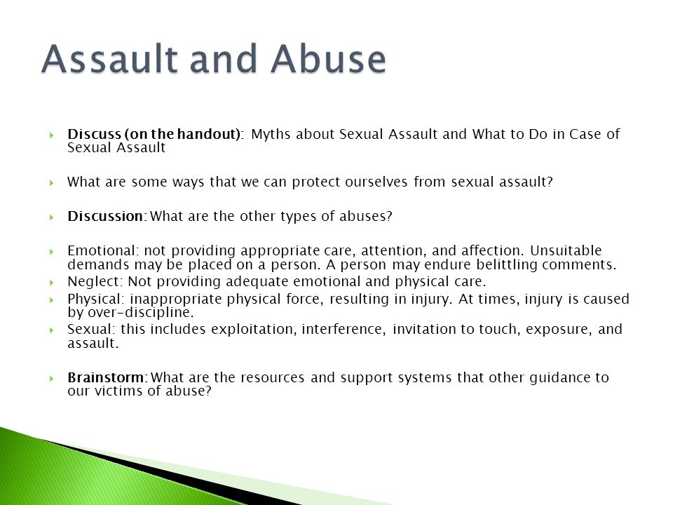 Assault and Abuse Discuss (on the handout): Myths about Sexual Assault and What to Do in Case of Sexual Assault.