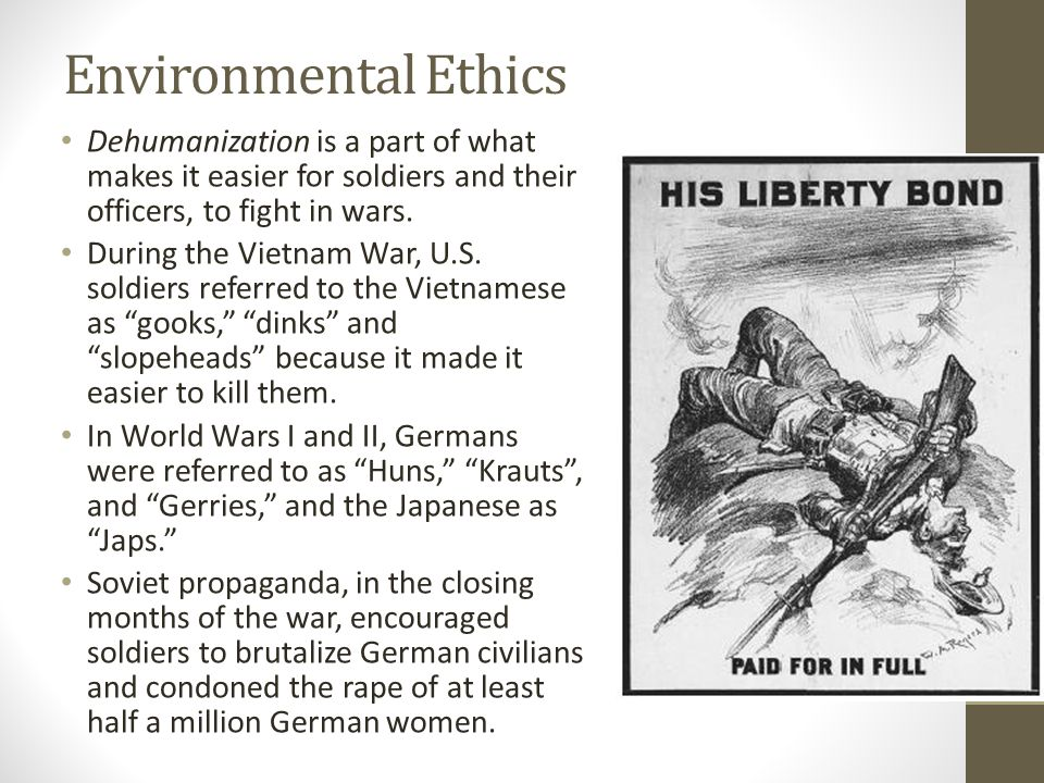 Environmental Ethics Dehumanization is a part of what makes it easier for soldiers and their officers, to fight in wars.