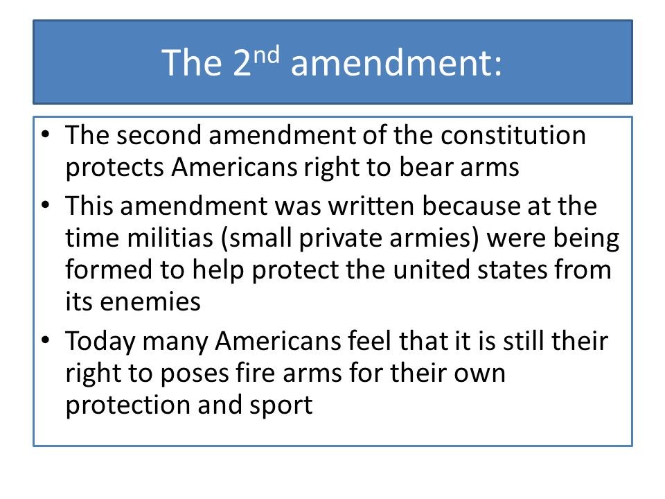 The 2nd amendment: The second amendment of the constitution protects Americans right to bear arms.