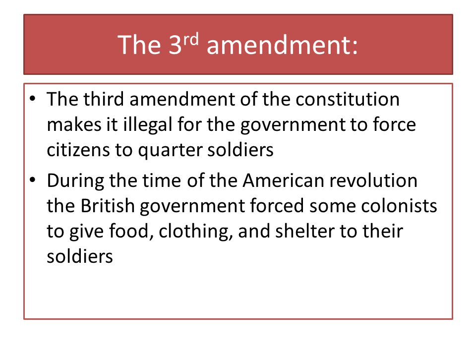 The 3rd amendment: The third amendment of the constitution makes it illegal for the government to force citizens to quarter soldiers.