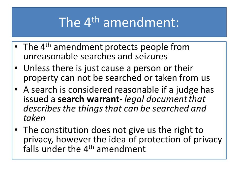 The 4th amendment: The 4th amendment protects people from unreasonable searches and seizures.