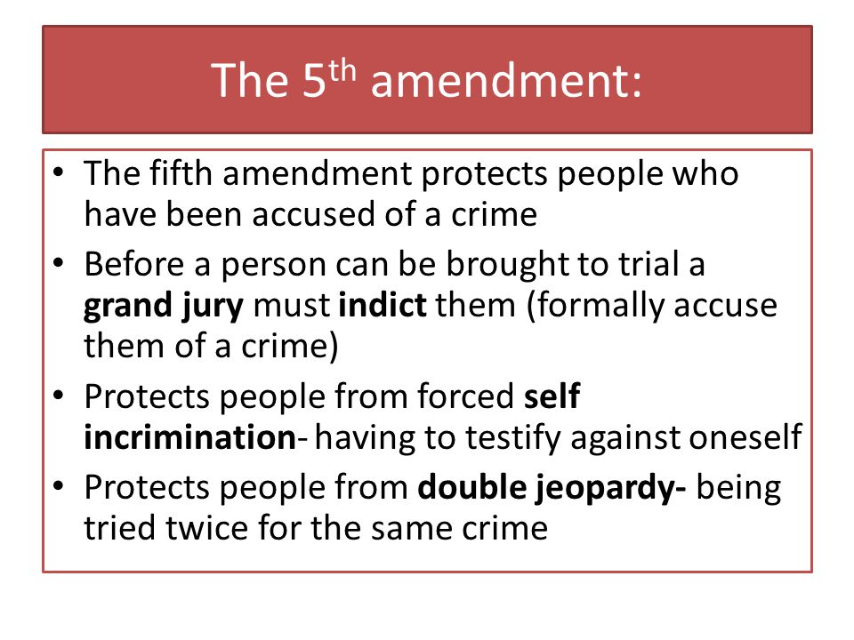 The 5th amendment: The fifth amendment protects people who have been accused of a crime.