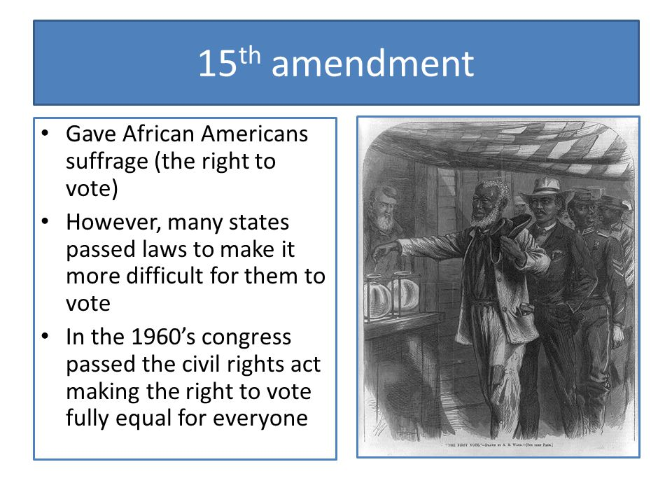 15th amendment Gave African Americans suffrage (the right to vote)