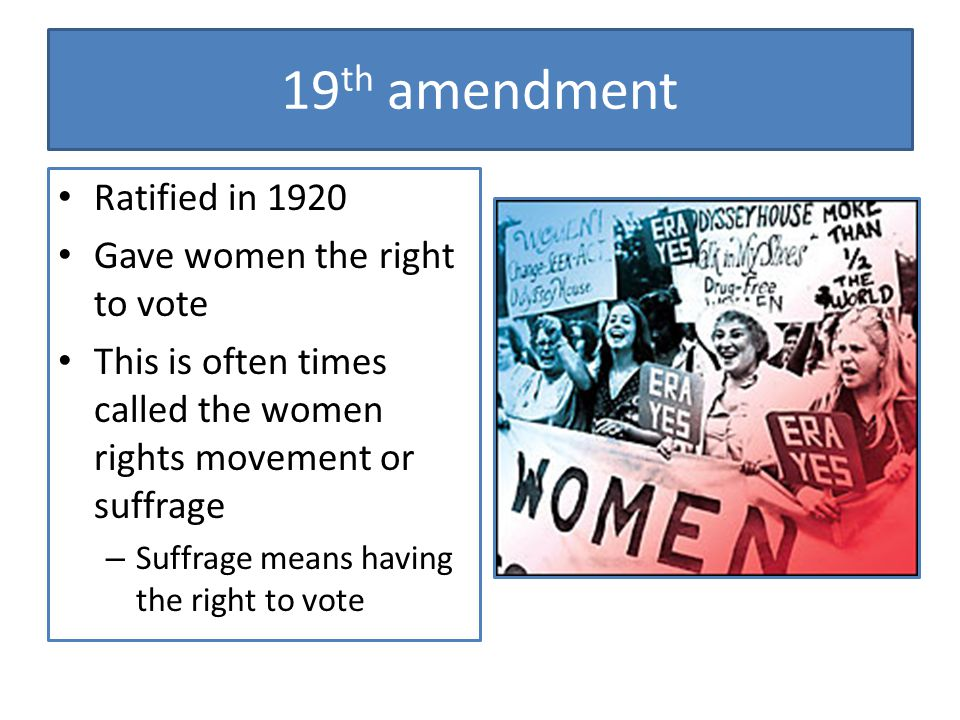 19th amendment Ratified in 1920 Gave women the right to vote
