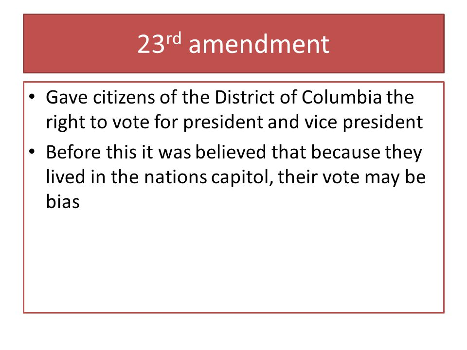23rd amendment Gave citizens of the District of Columbia the right to vote for president and vice president.
