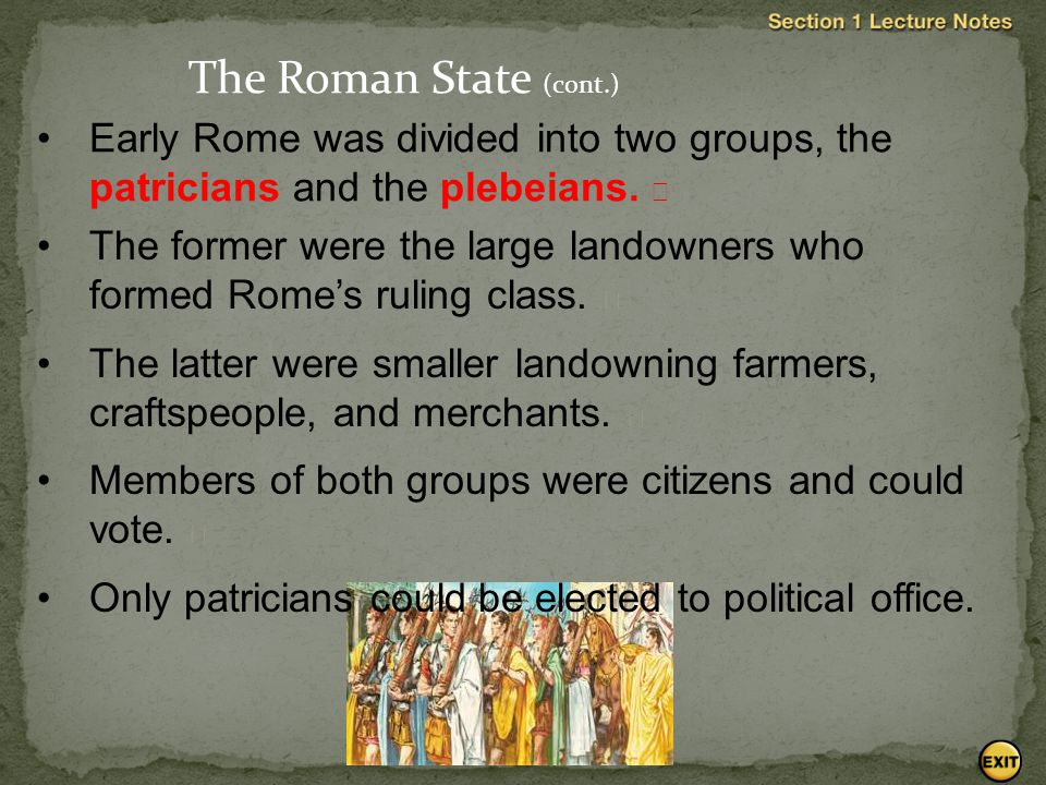 The Roman State (cont.) Early Rome was divided into two groups, the patricians and the plebeians. 