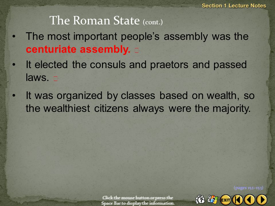 The Roman State (cont.) The most important people's assembly was the centuriate assembly.  It elected the consuls and praetors and passed laws. 