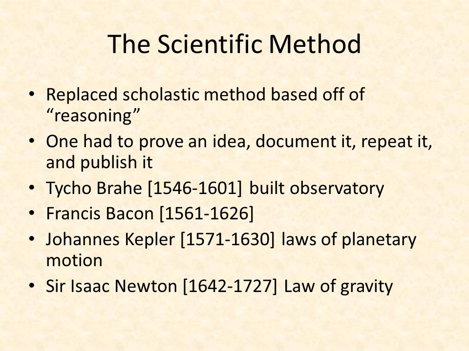 The Scientific Method Replaced scholastic method based off of reasoning One had to prove an idea, document it, repeat it, and publish it.