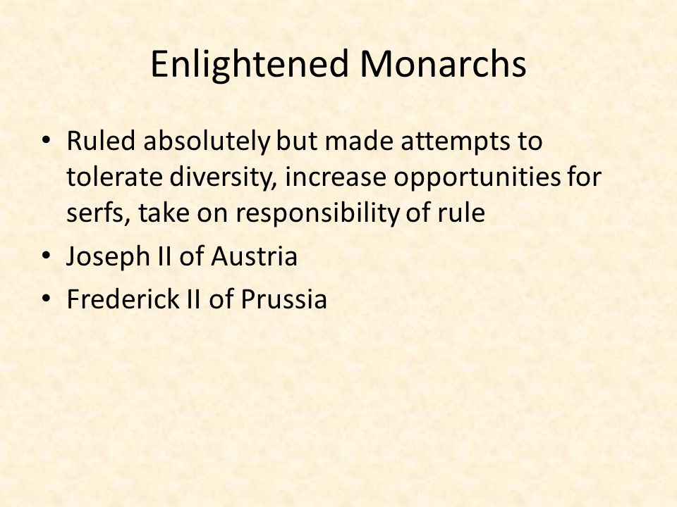 Enlightened Monarchs Ruled absolutely but made attempts to tolerate diversity, increase opportunities for serfs, take on responsibility of rule.