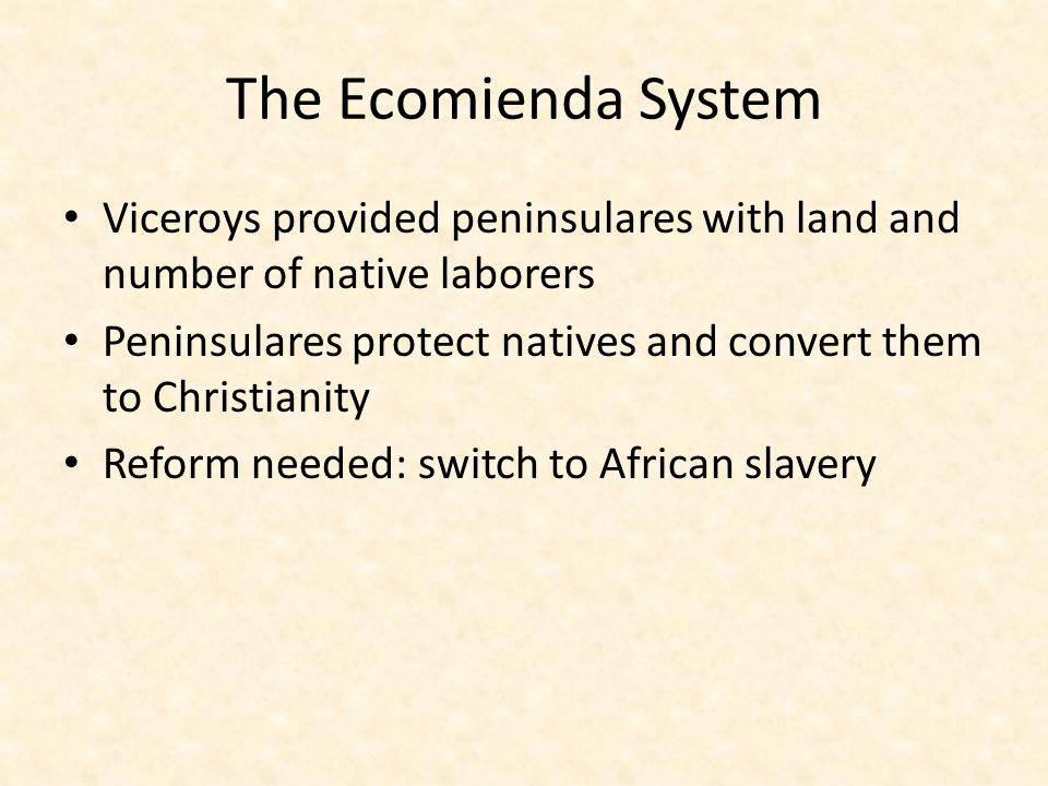 The Ecomienda System Viceroys provided peninsulares with land and number of native laborers.