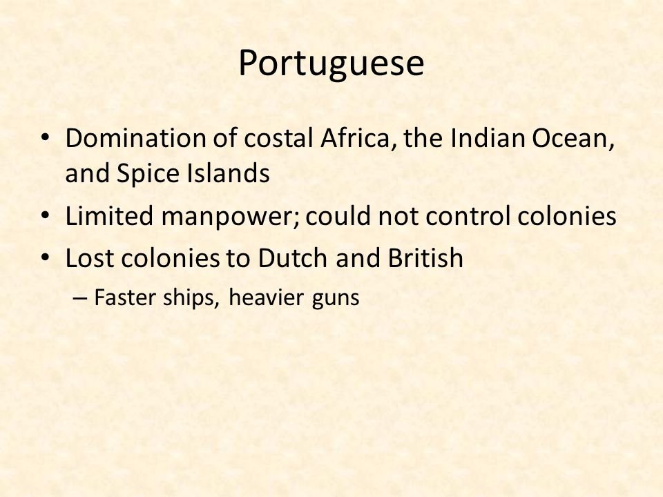 Portuguese Domination of costal Africa, the Indian Ocean, and Spice Islands. Limited manpower; could not control colonies.