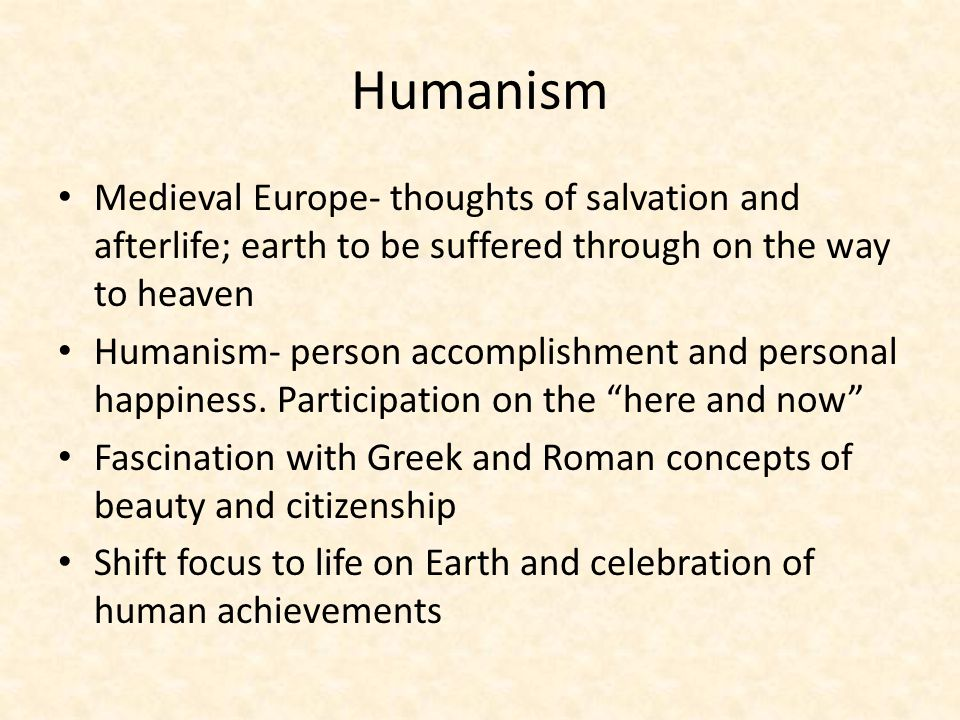 Humanism Medieval Europe- thoughts of salvation and afterlife; earth to be suffered through on the way to heaven.