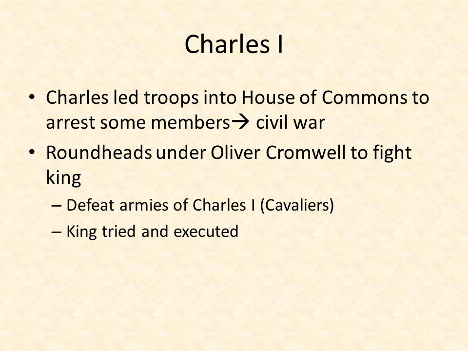 Charles I Charles led troops into House of Commons to arrest some members civil war. Roundheads under Oliver Cromwell to fight king.