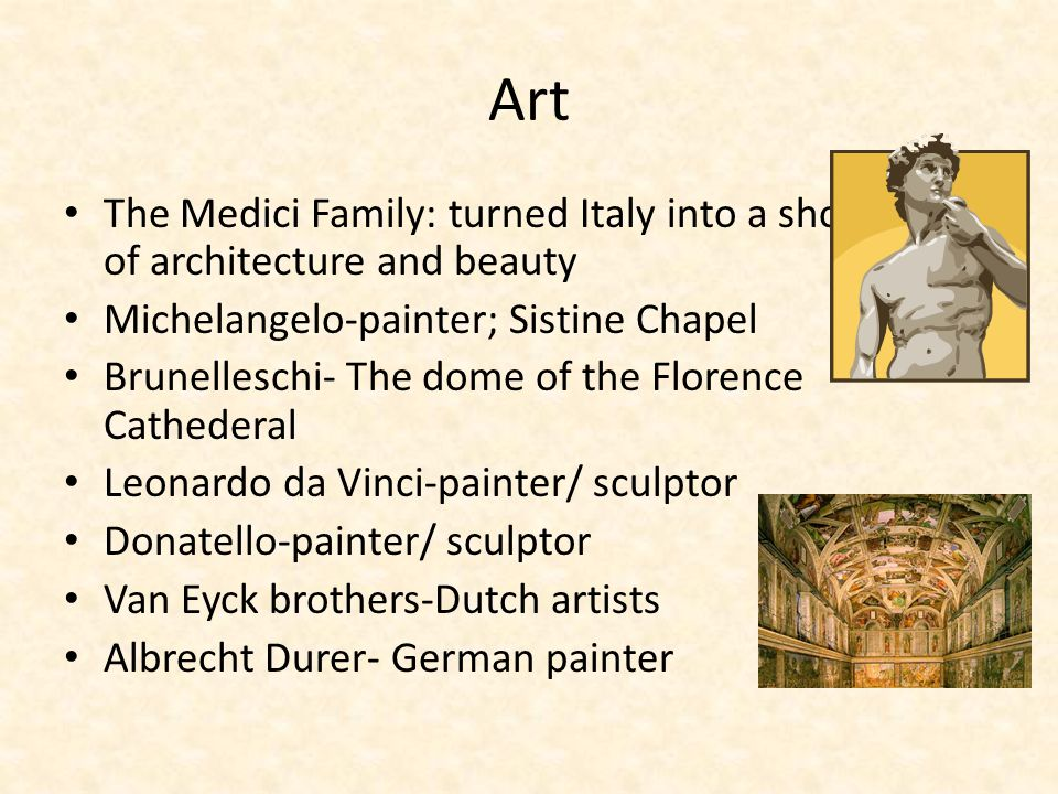 Art The Medici Family: turned Italy into a showcase of architecture and beauty. Michelangelo-painter; Sistine Chapel.